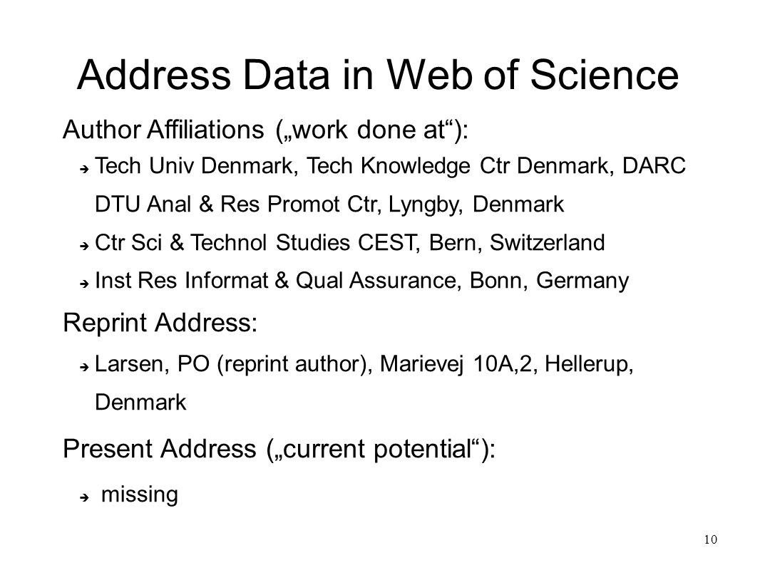 "10 Address Data in Web of Science Author Affiliations (""work done at ):  Tech Univ Denmark, Tech Knowledge Ctr Denmark, DARC DTU Anal & Res Promot Ctr, Lyngby, Denmark  Ctr Sci & Technol Studies CEST, Bern, Switzerland  Inst Res Informat & Qual Assurance, Bonn, Germany Reprint Address:  Larsen, PO (reprint author), Marievej 10A,2, Hellerup, Denmark Present Address (""current potential ):  missing"