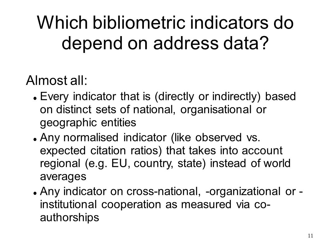 11 Which bibliometric indicators do depend on address data? Almost all: Every indicator that is (directly or indirectly) based on distinct sets of nat