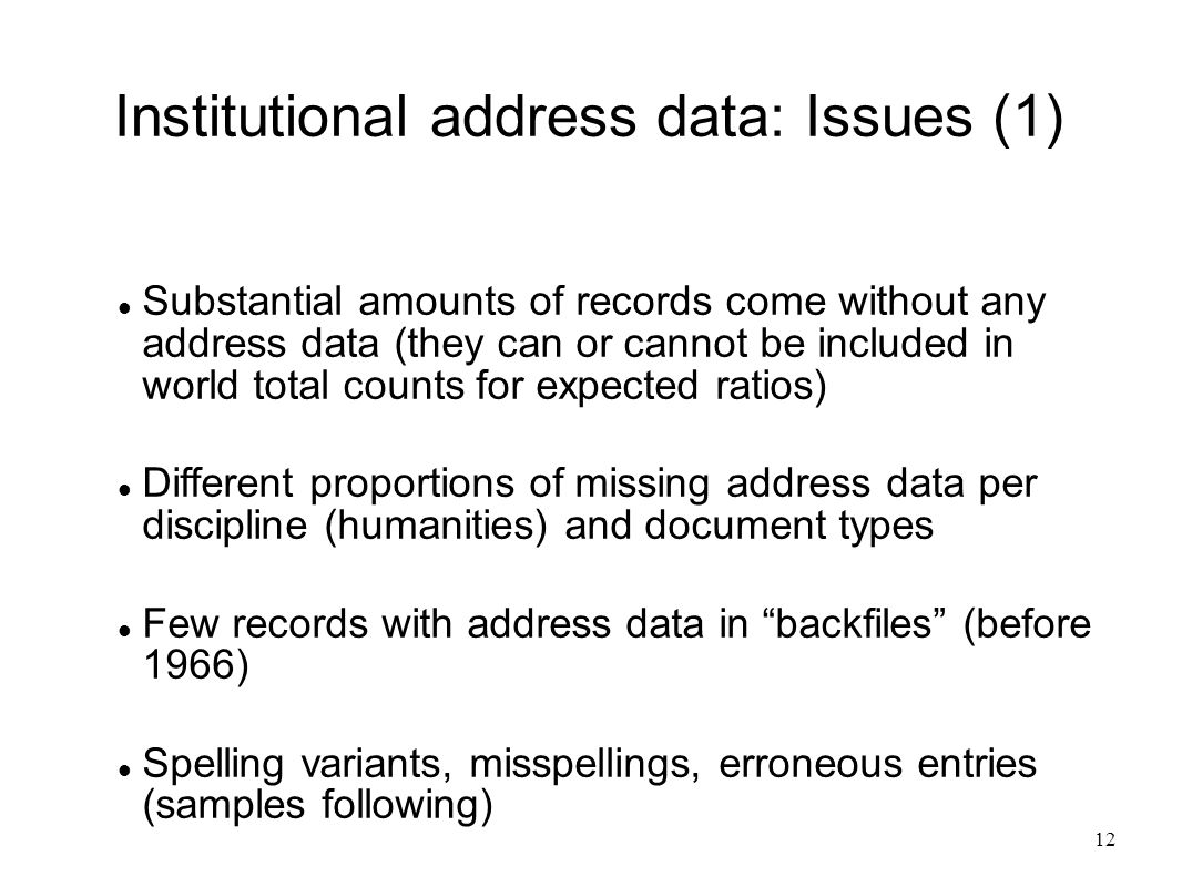 12 Institutional address data: Issues (1) Substantial amounts of records come without any address data (they can or cannot be included in world total counts for expected ratios) Different proportions of missing address data per discipline (humanities) and document types Few records with address data in backfiles (before 1966) Spelling variants, misspellings, erroneous entries (samples following)