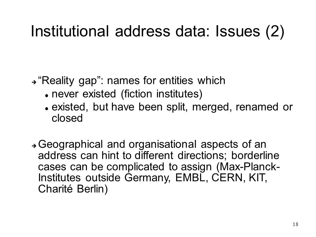 "18 Institutional address data: Issues (2)  ""Reality gap"": names for entities which never existed (fiction institutes) existed, but have been split, m"