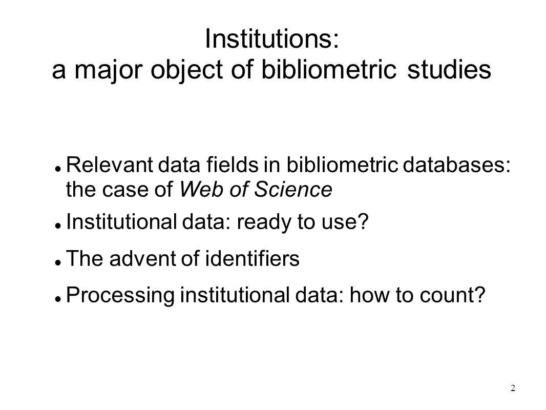 2 Institutions: a major object of bibliometric studies Relevant data fields in bibliometric databases: the case of Web of Science Institutional data: ready to use.