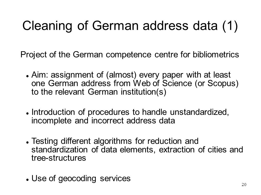 20 Cleaning of German address data (1) Project of the German competence centre for bibliometrics Aim: assignment of (almost) every paper with at least one German address from Web of Science (or Scopus) to the relevant German institution(s) Introduction of procedures to handle unstandardized, incomplete and incorrect address data Testing different algorithms for reduction and standardization of data elements, extraction of cities and tree-structures Use of geocoding services
