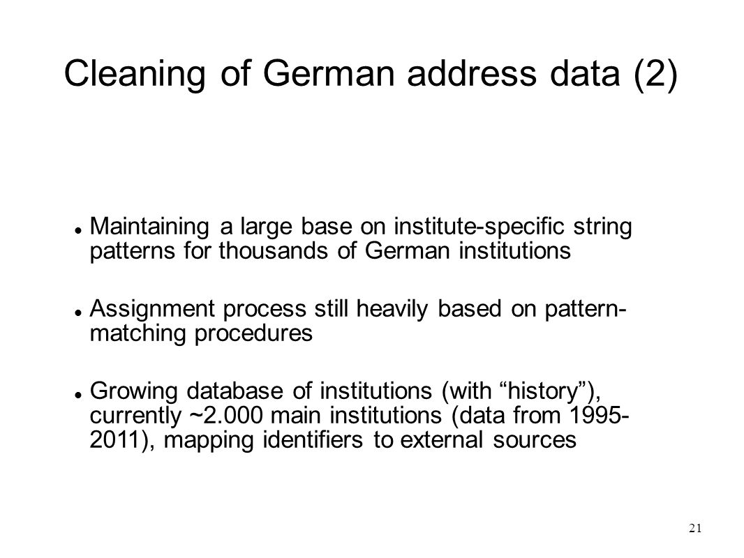 21 Cleaning of German address data (2) Maintaining a large base on institute-specific string patterns for thousands of German institutions Assignment process still heavily based on pattern- matching procedures Growing database of institutions (with history ), currently ~2.000 main institutions (data from 1995- 2011), mapping identifiers to external sources