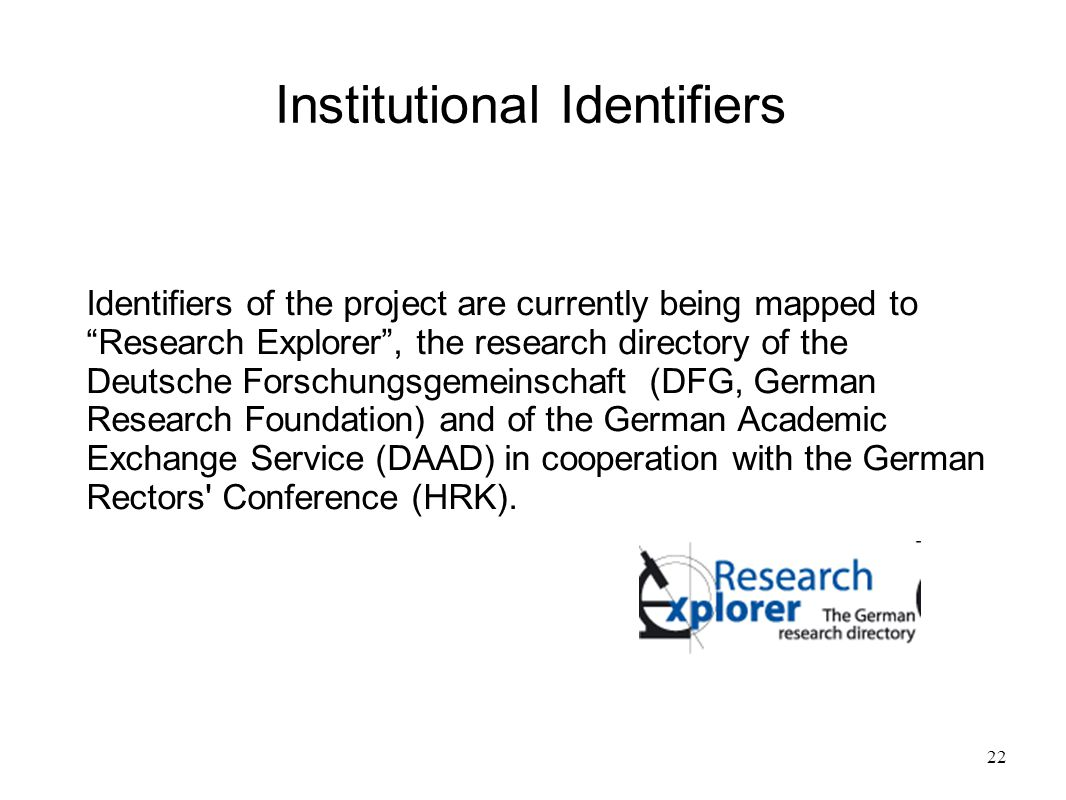 22 Institutional Identifiers Identifiers of the project are currently being mapped to Research Explorer , the research directory of the Deutsche Forschungsgemeinschaft (DFG, German Research Foundation) and of the German Academic Exchange Service (DAAD) in cooperation with the German Rectors Conference (HRK).