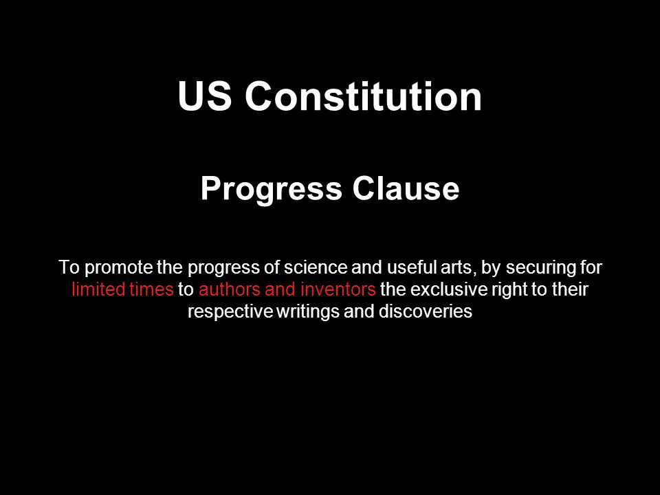 US Constitution Progress Clause To promote the progress of science and useful arts, by securing for limited times to authors and inventors the exclusive right to their respective writings and discoveries