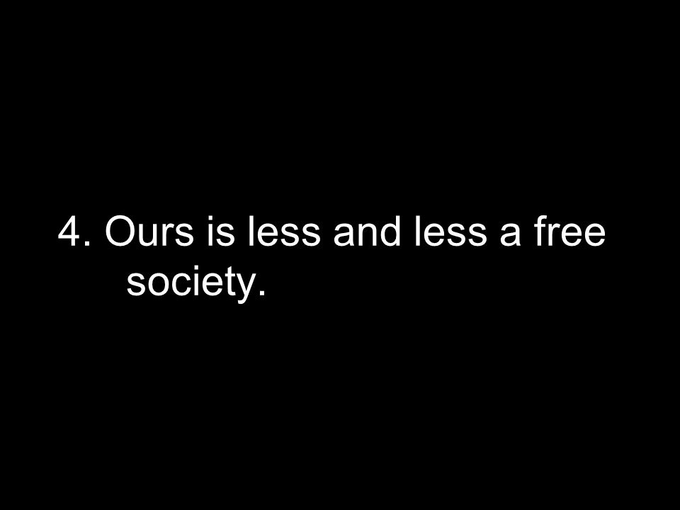 4. Ours is less and less a free society.