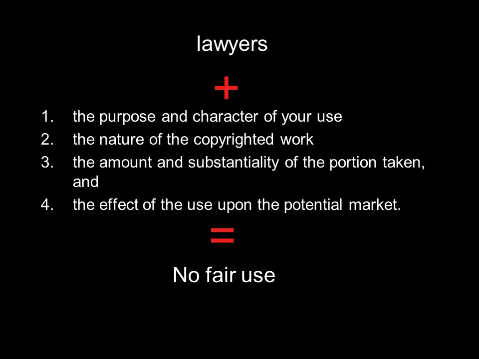 1.the purpose and character of your use 2.the nature of the copyrighted work 3.the amount and substantiality of the portion taken, and 4.the effect of the use upon the potential market.