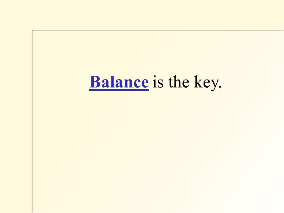 . Balance is the key.