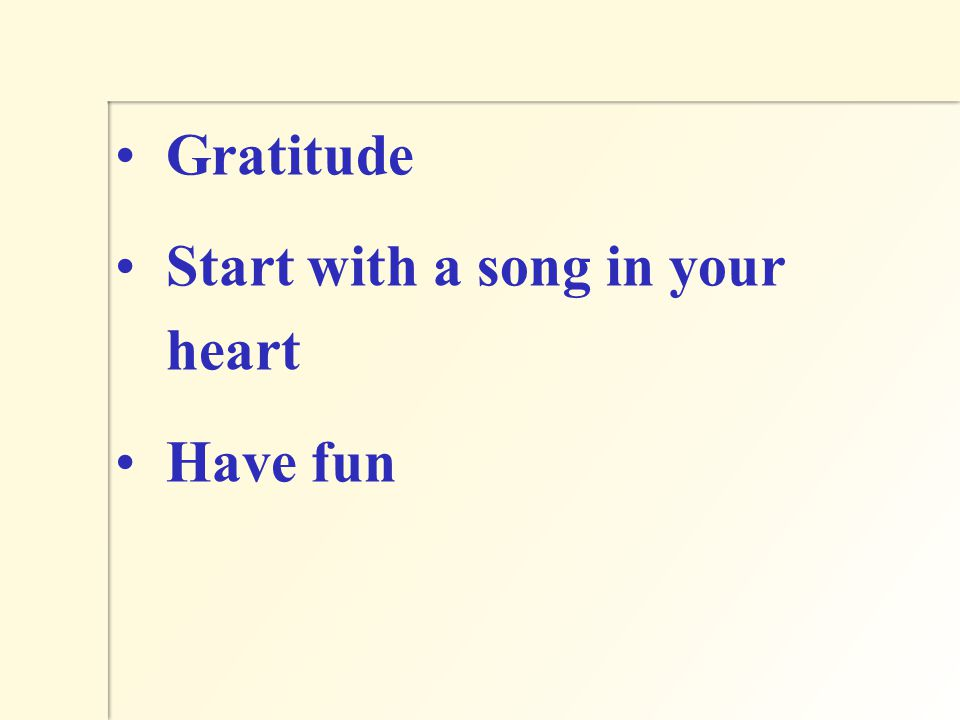 Gratitude Start with a song in your heart Have fun