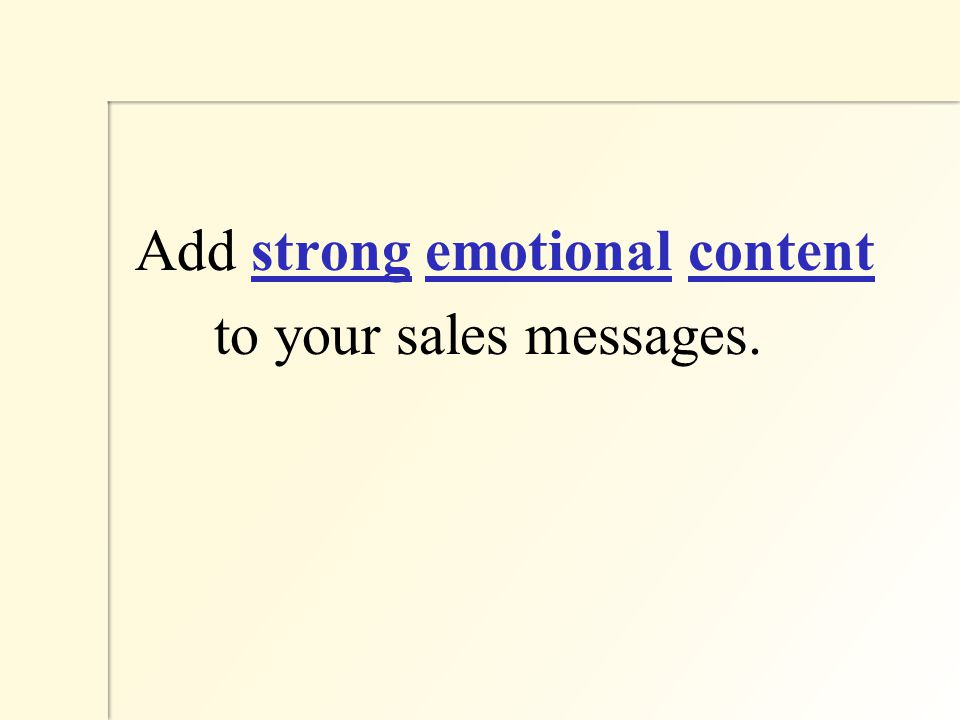 Add strong emotional content to your sales messages.