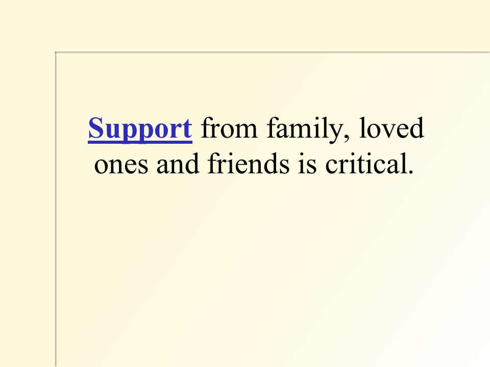 Support from family, loved ones and friends is critical.