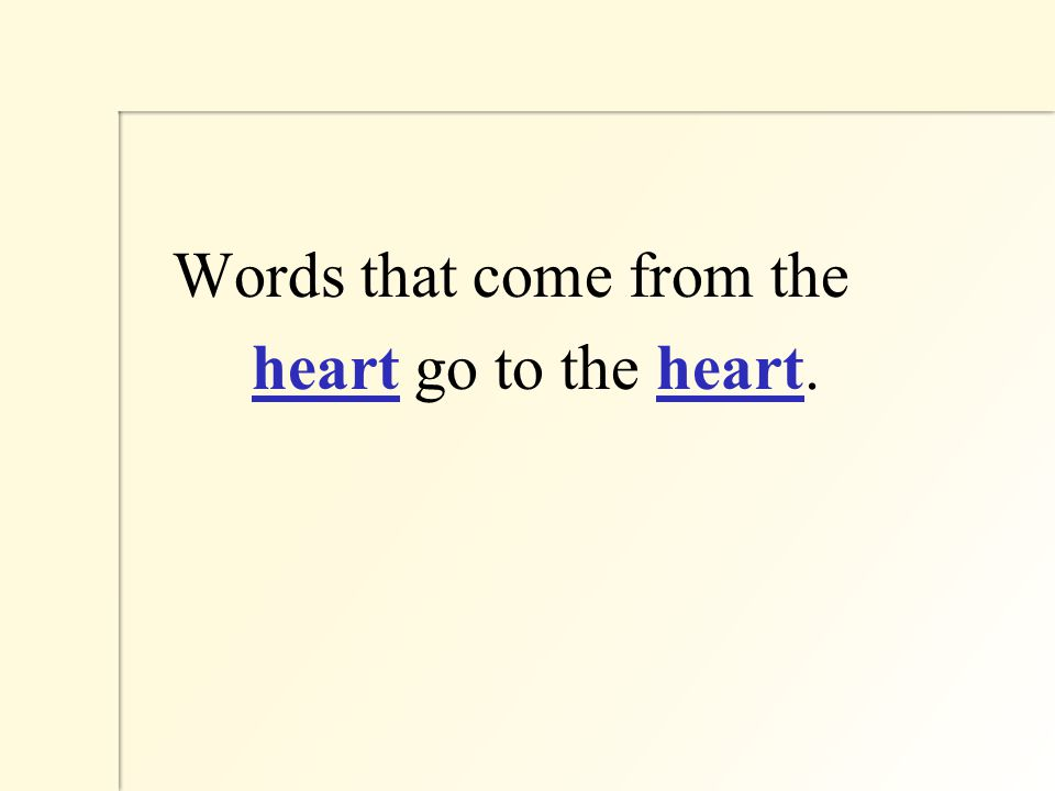 Words that come from the heart go to the heart.