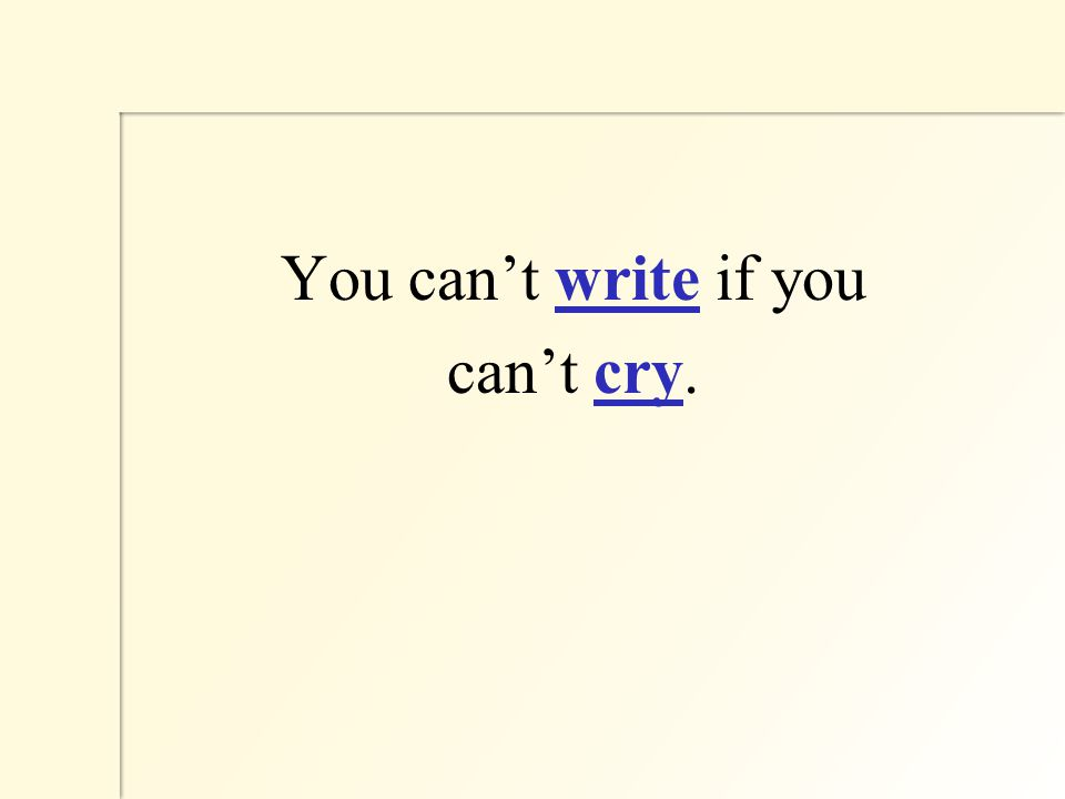 You can't write if you can't cry.