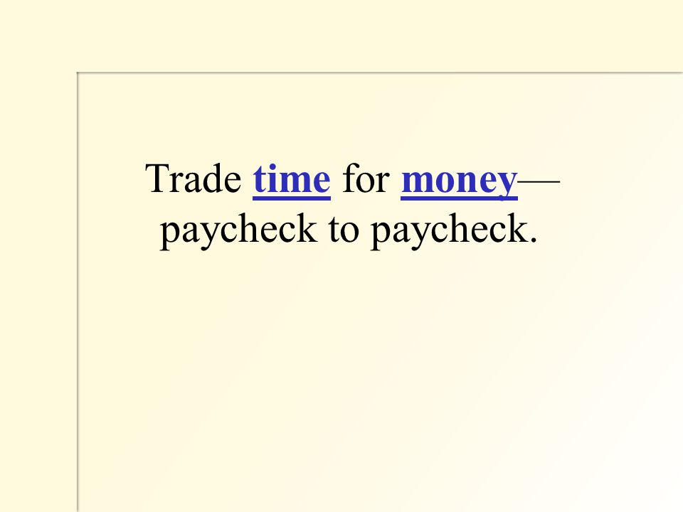 Trade time for money— paycheck to paycheck.