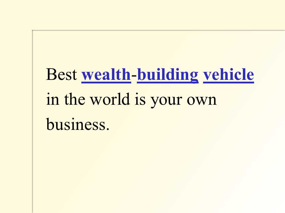 Best wealth-building vehicle in the world is your own business.
