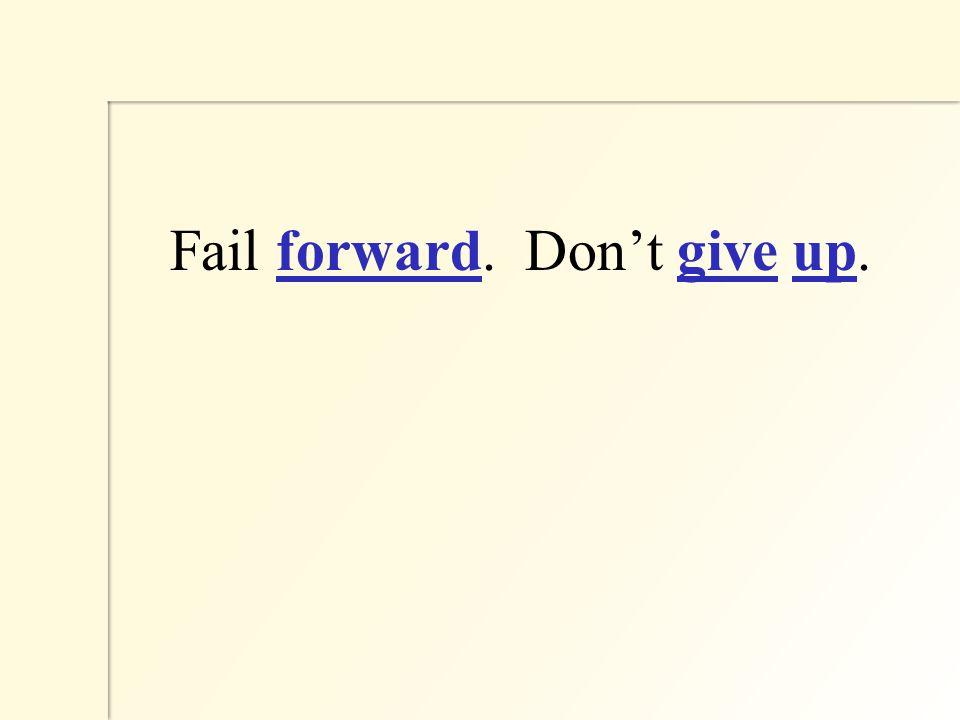 Fail forward. Don't give up.