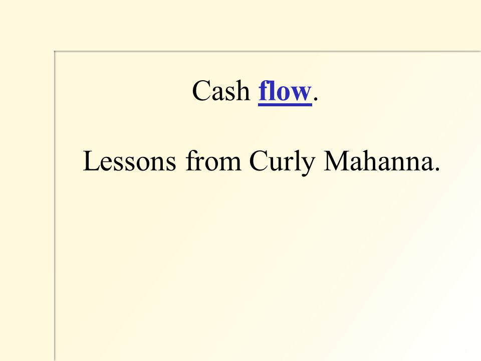 Cash flow. Lessons from Curly Mahanna.