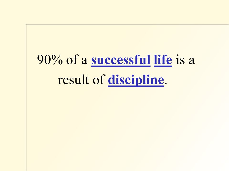 90% of a successful life is a result of discipline.