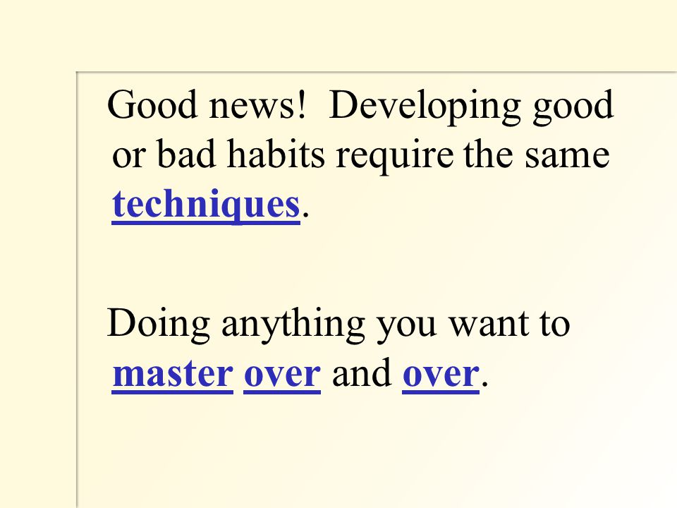 Good news. Developing good or bad habits require the same techniques.