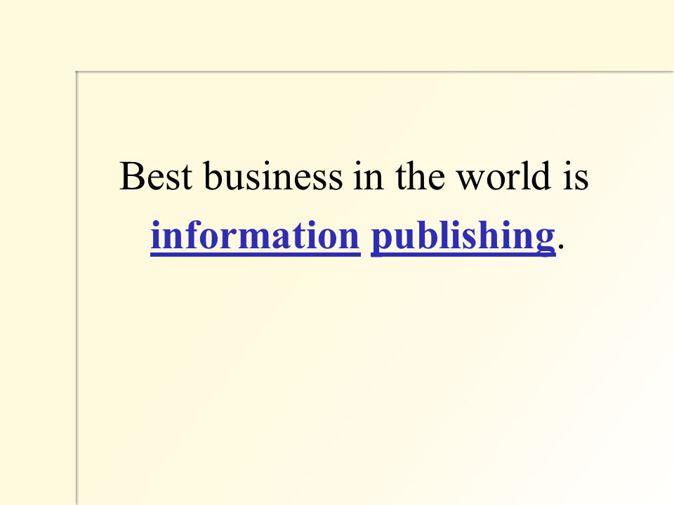 Best business in the world is information publishing.