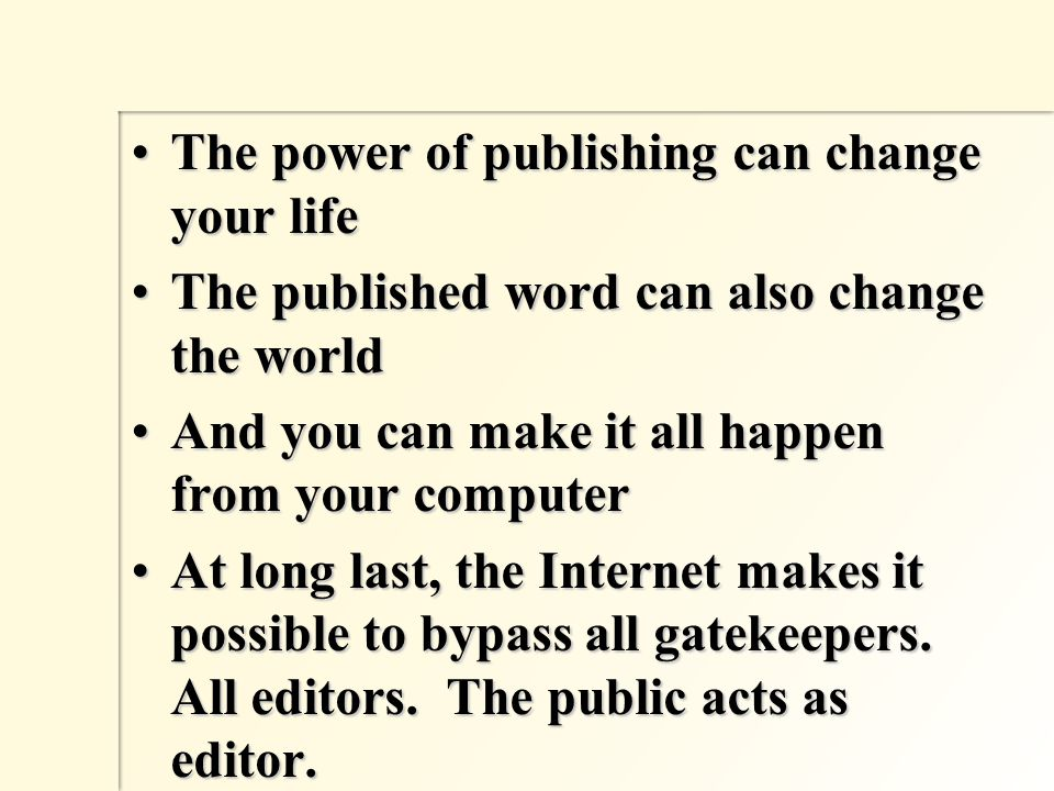 The power of publishing can change your lifeThe power of publishing can change your life The published word can also change the worldThe published word can also change the world And you can make it all happen from your computerAnd you can make it all happen from your computer At long last, the Internet makes it possible to bypass all gatekeepers.
