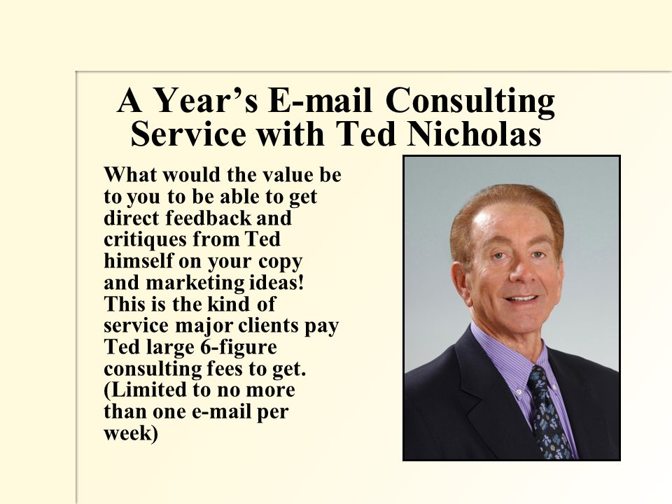 A Year's E-mail Consulting Service with Ted Nicholas What would the value be to you to be able to get direct feedback and critiques from Ted himself on your copy and marketing ideas.