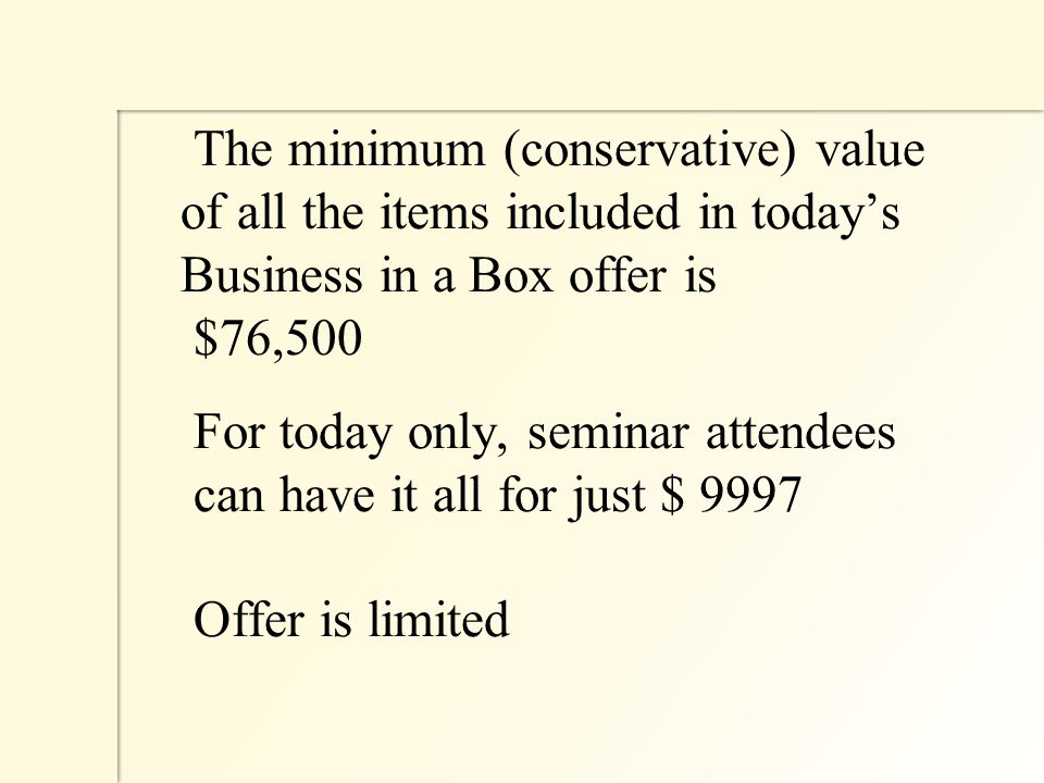 The minimum (conservative) value of all the items included in today's Business in a Box offer is $76,500 For today only, seminar attendees can have it all for just $ 9997 Offer is limited