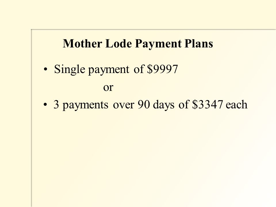 Mother Lode Payment Plans Single payment of $9997 or 3 payments over 90 days of $3347 each