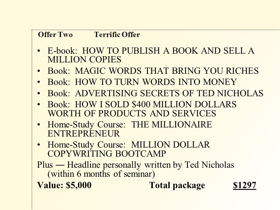 Offer Two Terrific Offer E-book: HOW TO PUBLISH A BOOK AND SELL A MILLION COPIES Book: MAGIC WORDS THAT BRING YOU RICHES Book: HOW TO TURN WORDS INTO MONEY Book: ADVERTISING SECRETS OF TED NICHOLAS Book: HOW I SOLD $400 MILLION DOLLARS WORTH OF PRODUCTS AND SERVICES Home-Study Course: THE MILLIONAIRE ENTREPRENEUR Home-Study Course: MILLION DOLLAR COPYWRITING BOOTCAMP Plus ― Headline personally written by Ted Nicholas (within 6 months of seminar) Value: $5,000Total package$1297
