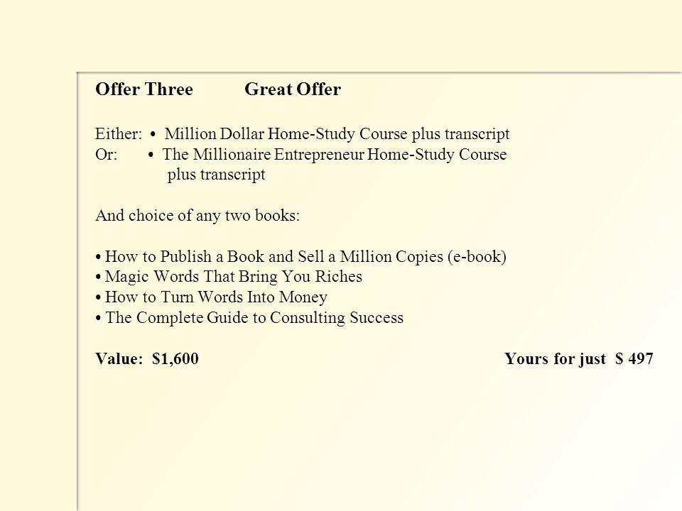 Offer Three Great Offer Either: Million Dollar Home-Study Course plus transcript Or: The Millionaire Entrepreneur Home-Study Course plus transcript And choice of any two books: How to Publish a Book and Sell a Million Copies (e-book) Magic Words That Bring You Riches How to Turn Words Into Money The Complete Guide to Consulting Success Value: $1,600Yours for just $ 497