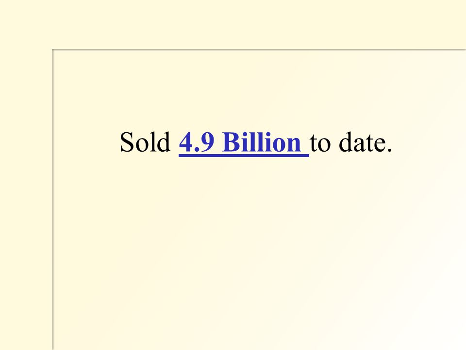 Sold 4.9 Billion to date.