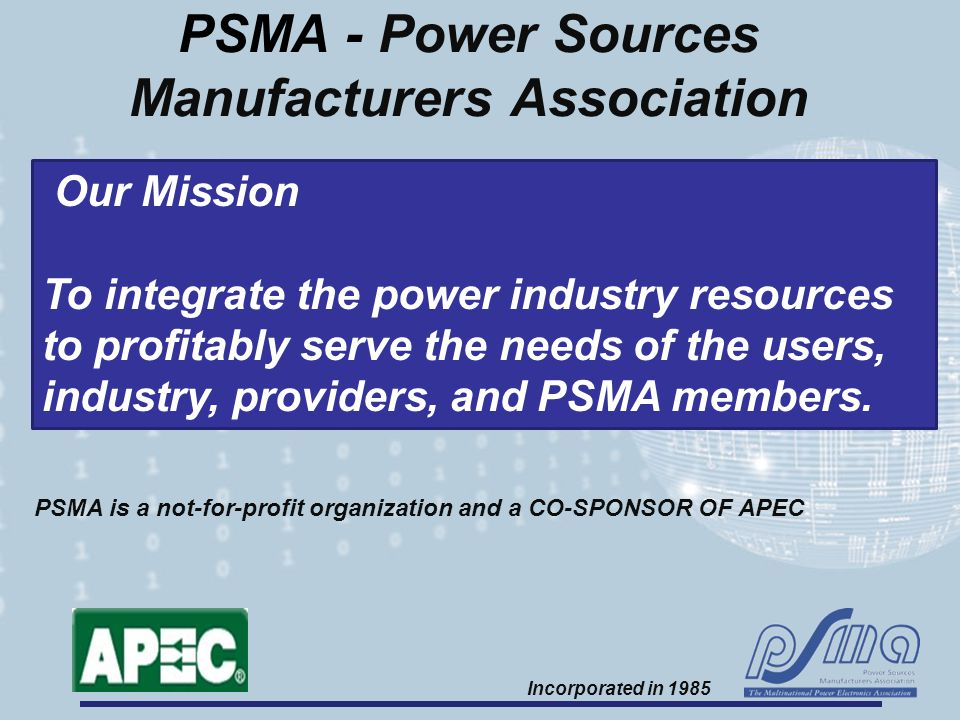 PSMA - Power Sources Manufacturers Association Our Mission To integrate the power industry resources to profitably serve the needs of the users, indus