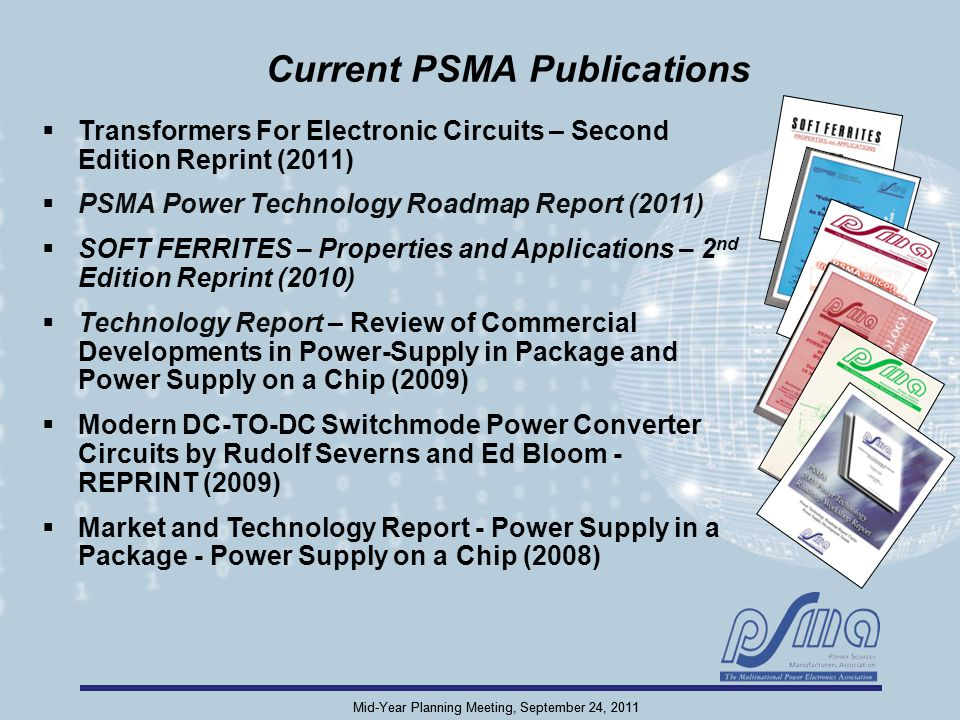 Mid-Year Planning Meeting, September 24, 2011 Current PSMA Publications  Transformers For Electronic Circuits – Second Edition Reprint (2011)  PSMA