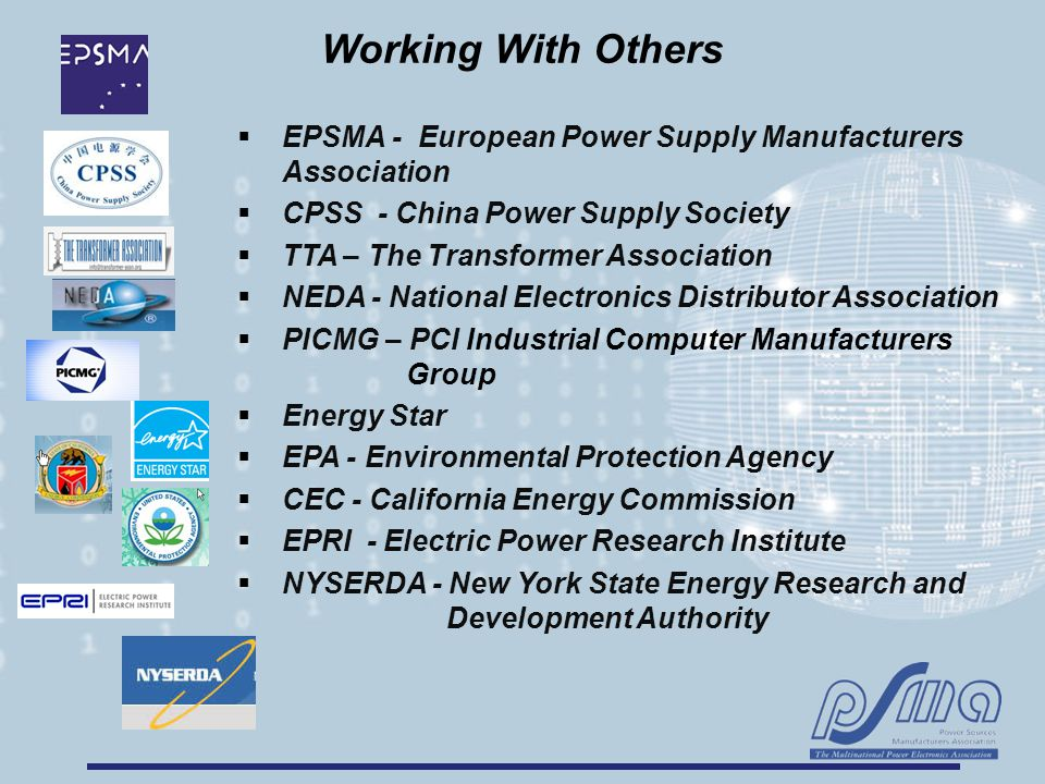 Working With Others  EPSMA - European Power Supply Manufacturers Association  CPSS - China Power Supply Society  TTA – The Transformer Association  NEDA - National Electronics Distributor Association  PICMG – PCI Industrial Computer Manufacturers Group  Energy Star  EPA - Environmental Protection Agency  CEC - California Energy Commission  EPRI - Electric Power Research Institute  NYSERDA - New York State Energy Research and Development Authority