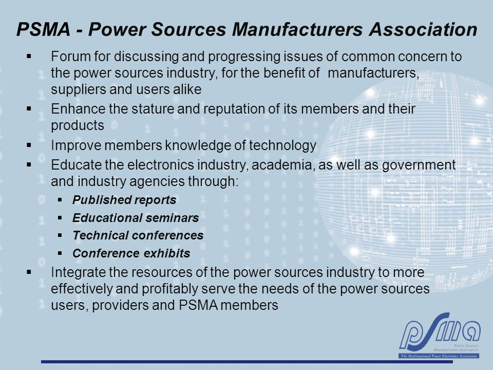 PSMA - Power Sources Manufacturers Association  Forum for discussing and progressing issues of common concern to the power sources industry, for the