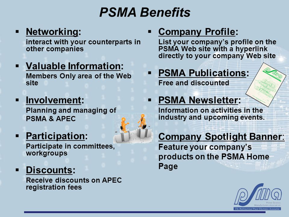 PSMA Benefits  Networking: interact with your counterparts in other companies  Valuable Information: Members Only area of the Web site  Involvement: Planning and managing of PSMA & APEC  Participation: Participate in committees, workgroups  Discounts: Receive discounts on APEC registration fees  Company Profile: List your company's profile on the PSMA Web site with a hyperlink directly to your company Web site  PSMA Publications: Free and discounted  PSMA Newsletter: Information on activities in the industry and upcoming events.