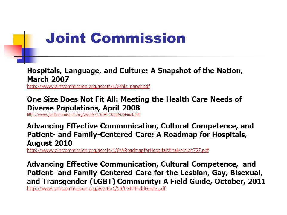 Joint Commission Hospitals, Language, and Culture: A Snapshot of the Nation, March 2007 http://www.jointcommission.org/assets/1/6/hlc_paper.pdf One Size Does Not Fit All: Meeting the Health Care Needs of Diverse Populations, April 2008 http://www.jointcommission.org/assets/1/6/HLCOneSizeFinal.pdf Advancing Effective Communication, Cultural Competence, and Patient- and Family-Centered Care: A Roadmap for Hospitals, August 2010 http://www.jointcommission.org/assets/1/6/ARoadmapforHospitalsfinalversion727.pdf Advancing Effective Communication, Cultural Competence, and Patient- and Family-Centered Care for the Lesbian, Gay, Bisexual, and Transgender (LGBT) Community: A Field Guide, October, 2011 http://www.jointcommission.org/assets/1/18/LGBTFieldGuide.pdf http://www.jointcommission.org/assets/1/18/LGBTFieldGuide.pdf