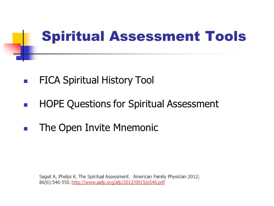 Spiritual Assessment Tools FICA Spiritual History Tool HOPE Questions for Spiritual Assessment The Open Invite Mnemonic Saguil A, Phelps K.