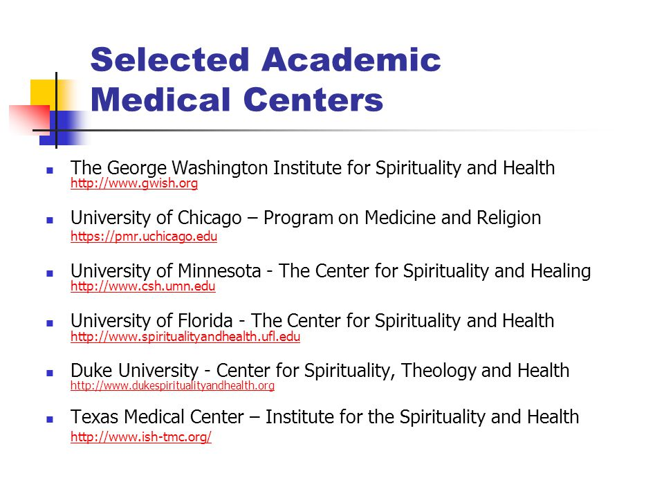 Selected Academic Medical Centers The George Washington Institute for Spirituality and Health http://www.gwish.org http://www.gwish.org University of Chicago – Program on Medicine and Religion https://pmr.uchicago.edu University of Minnesota - The Center for Spirituality and Healing http://www.csh.umn.edu http://www.csh.umn.edu University of Florida - The Center for Spirituality and Health http://www.spiritualityandhealth.ufl.edu http://www.spiritualityandhealth.ufl.edu Duke University - Center for Spirituality, Theology and Health http://www.dukespiritualityandhealth.org http://www.dukespiritualityandhealth.org Texas Medical Center – Institute for the Spirituality and Health http://www.ish-tmc.org/
