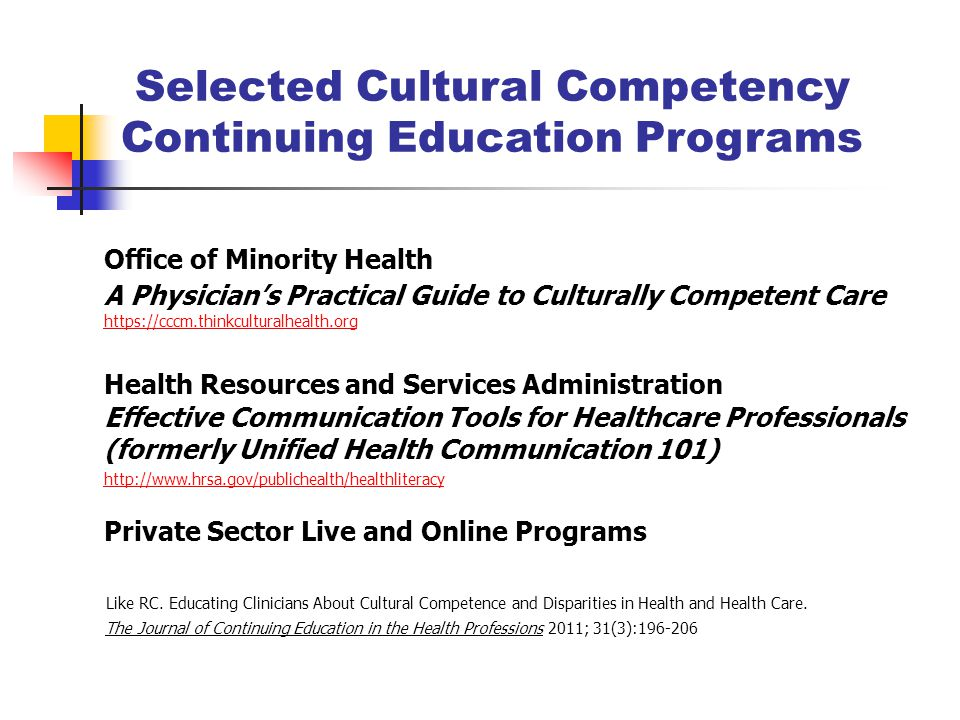 Selected Cultural Competency Continuing Education Programs Office of Minority Health A Physician's Practical Guide to Culturally Competent Care https://cccm.thinkculturalhealth.org https://cccm.thinkculturalhealth.org Health Resources and Services Administration Effective Communication Tools for Healthcare Professionals (formerly Unified Health Communication 101) http://www.hrsa.gov/publichealth/healthliteracy Private Sector Live and Online Programs Like RC.