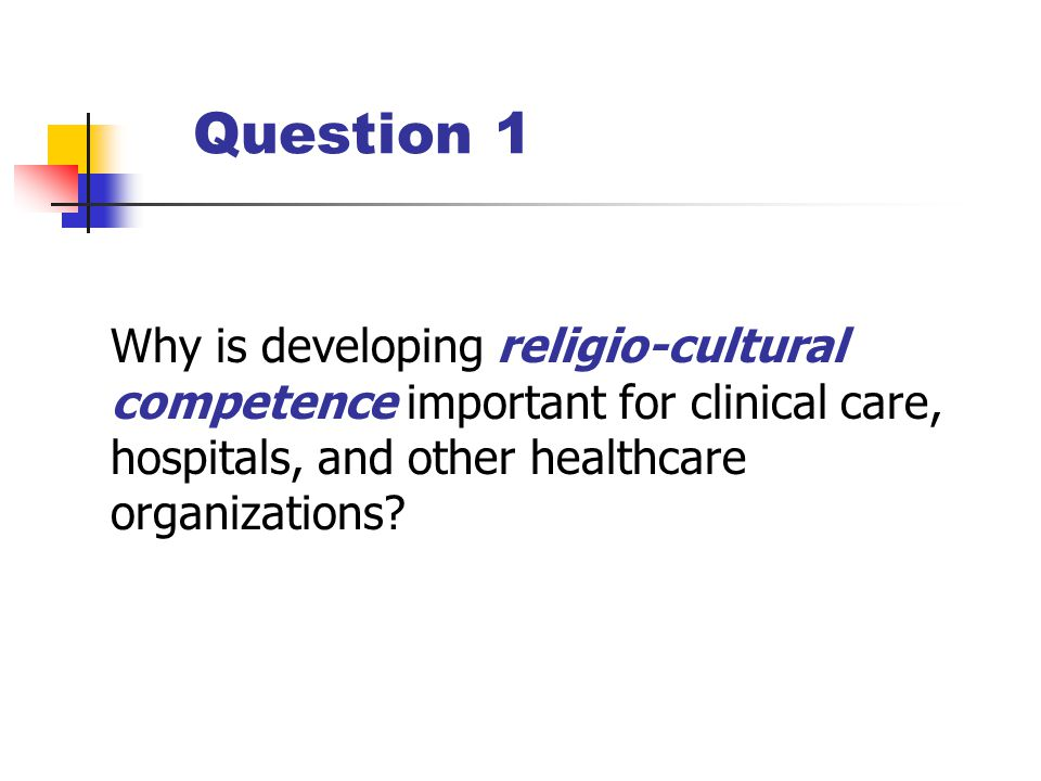Question 1 Why is developing religio-cultural competence important for clinical care, hospitals, and other healthcare organizations