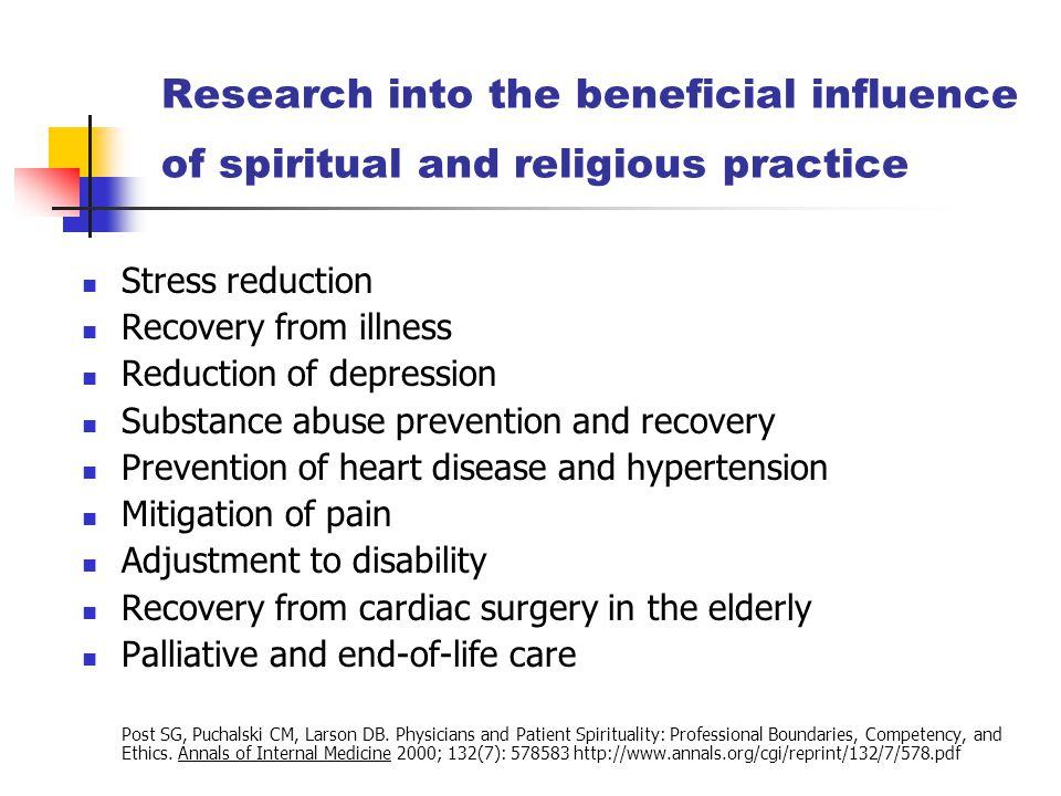 Research into the beneficial influence of spiritual and religious practice Stress reduction Recovery from illness Reduction of depression Substance abuse prevention and recovery Prevention of heart disease and hypertension Mitigation of pain Adjustment to disability Recovery from cardiac surgery in the elderly Palliative and end-of-life care Post SG, Puchalski CM, Larson DB.