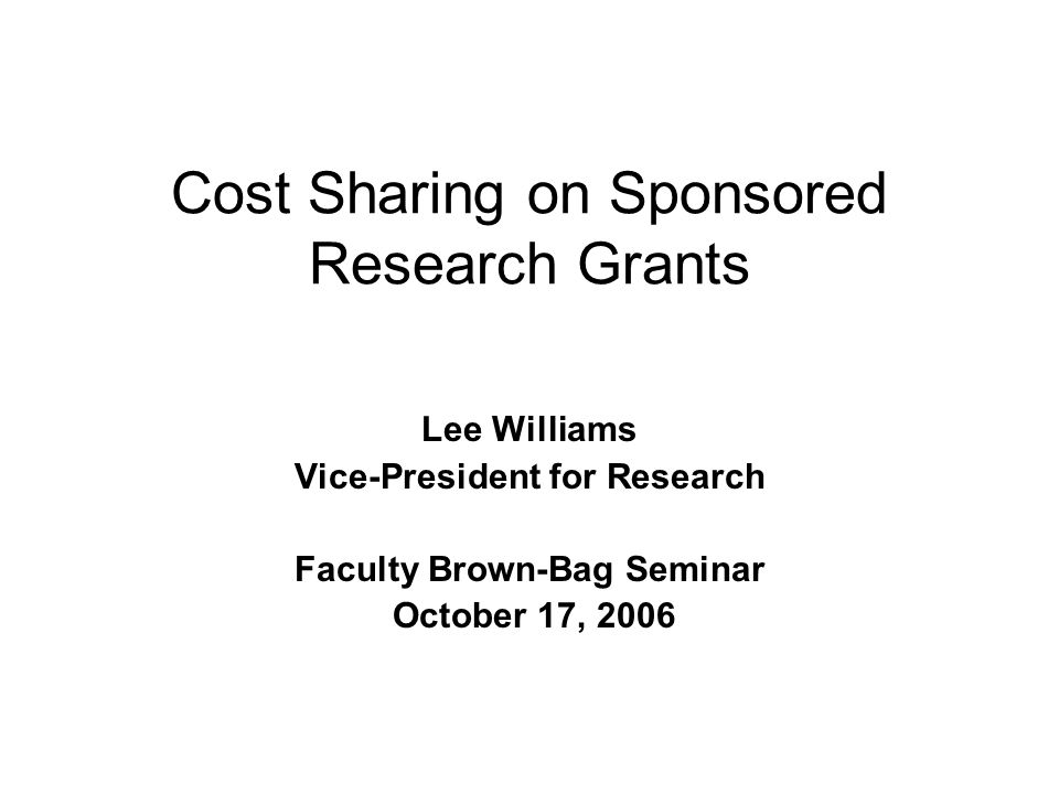 Cost Sharing on Sponsored Research Grants Lee Williams Vice-President for Research Faculty Brown-Bag Seminar October 17, 2006