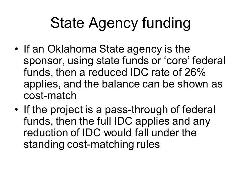 State Agency funding If an Oklahoma State agency is the sponsor, using state funds or 'core' federal funds, then a reduced IDC rate of 26% applies, and the balance can be shown as cost-match If the project is a pass-through of federal funds, then the full IDC applies and any reduction of IDC would fall under the standing cost-matching rules