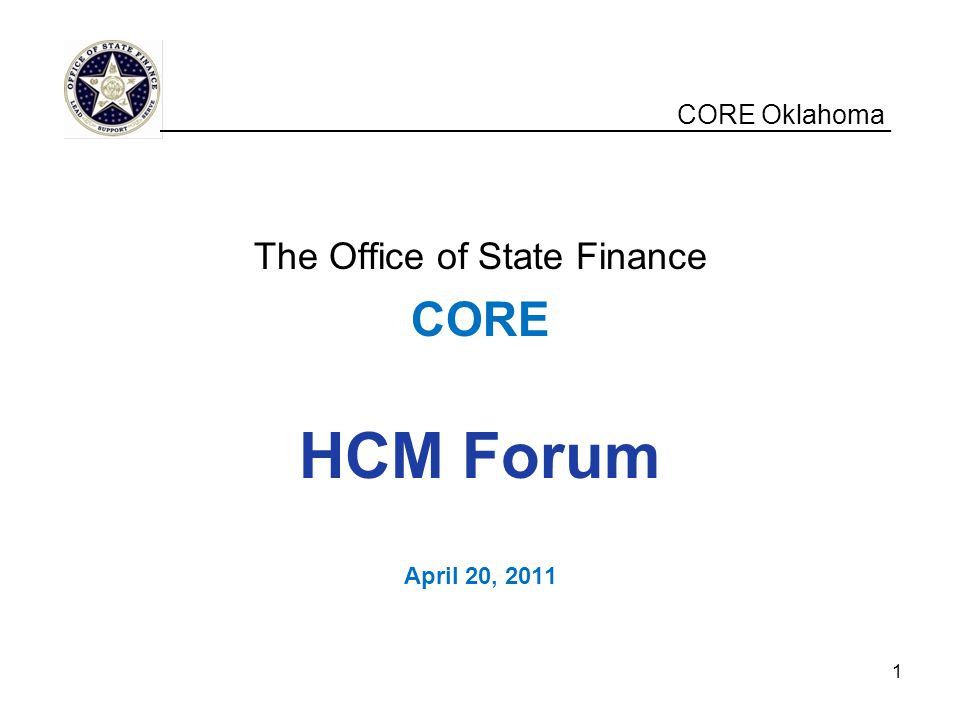 CORE Oklahoma The Office of State Finance CORE HCM Forum April 20, 2011 __________________________________________________ 1