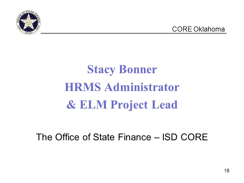 CORE Oklahoma Stacy Bonner HRMS Administrator & ELM Project Lead The Office of State Finance – ISD CORE ______________________________________________