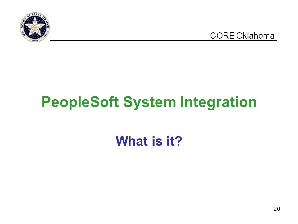 CORE Oklahoma PeopleSoft System Integration What is it? __________________________________________________ 20