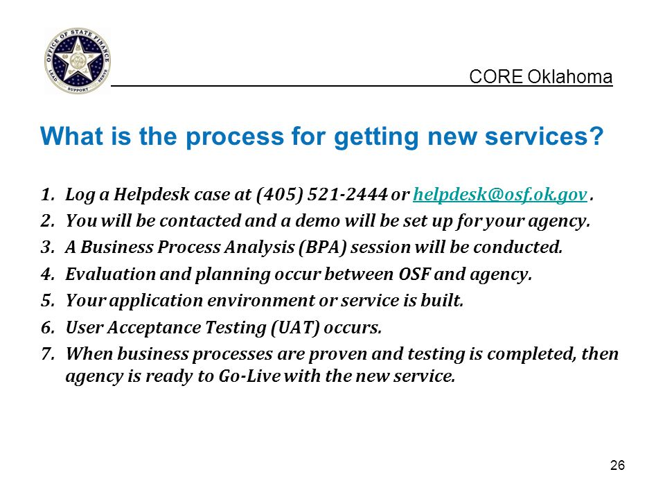 What is the process for getting new services? 1.Log a Helpdesk case at (405) 521-2444 or helpdesk@osf.ok.gov.helpdesk@osf.ok.gov 2.You will be contact