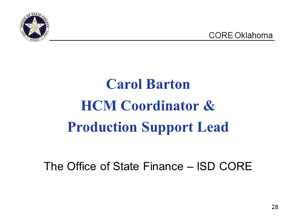 CORE Oklahoma Carol Barton HCM Coordinator & Production Support Lead The Office of State Finance – ISD CORE __________________________________________