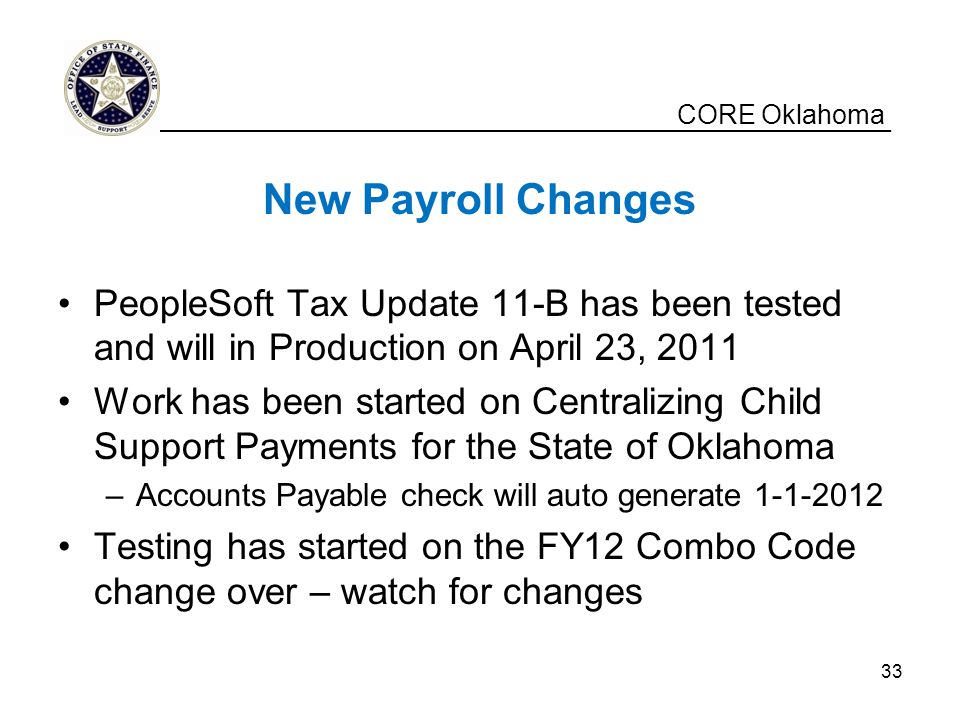 CORE Oklahoma New Payroll Changes PeopleSoft Tax Update 11-B has been tested and will in Production on April 23, 2011 Work has been started on Central